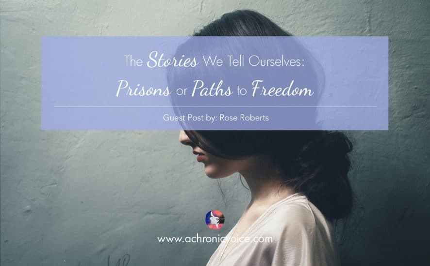 The Stories We Tell Ourselves: Prisons or Paths to Freedom (Guest Post by Rose Roberts) | www.achronicvoice.com