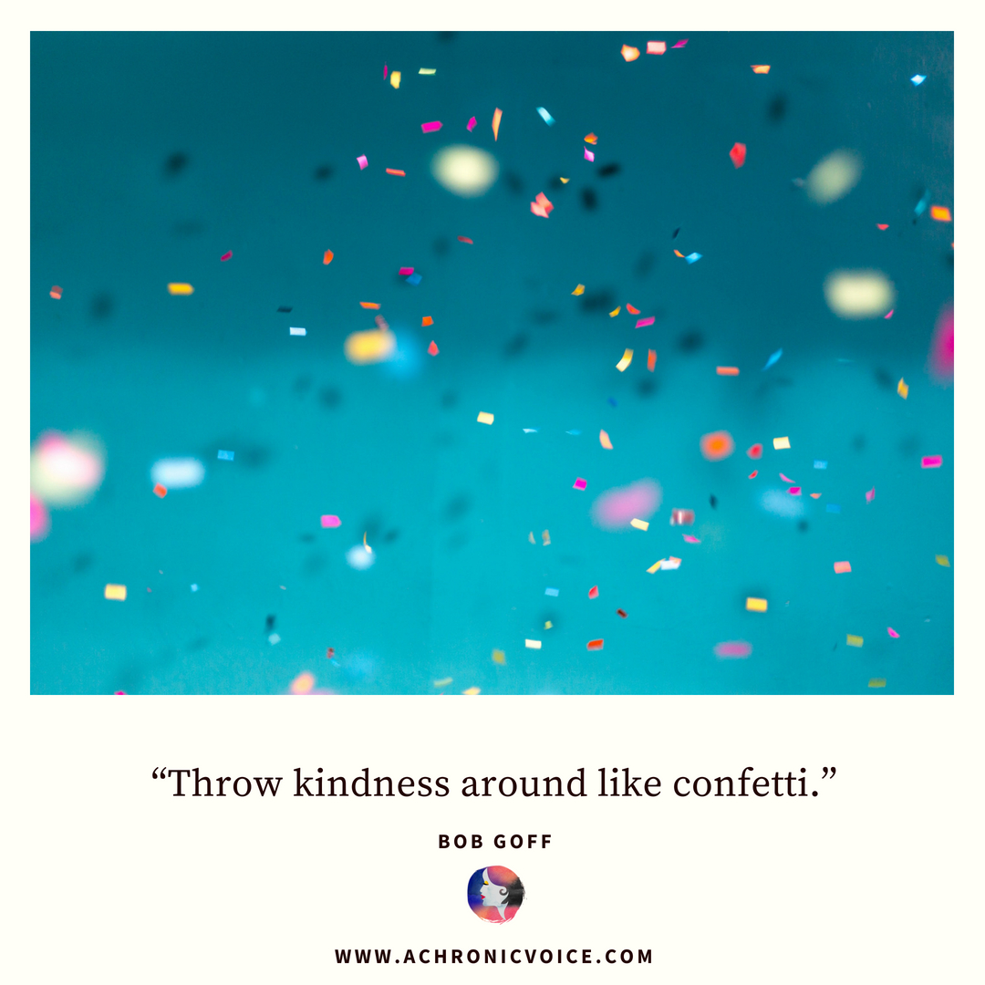 'Throw kindness around like confetti.' - Bob Goff