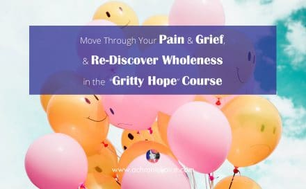 "Move Through Your Pain & Grief, & Re-Discover Wholeness in the ""Gritty Hope"" Course 