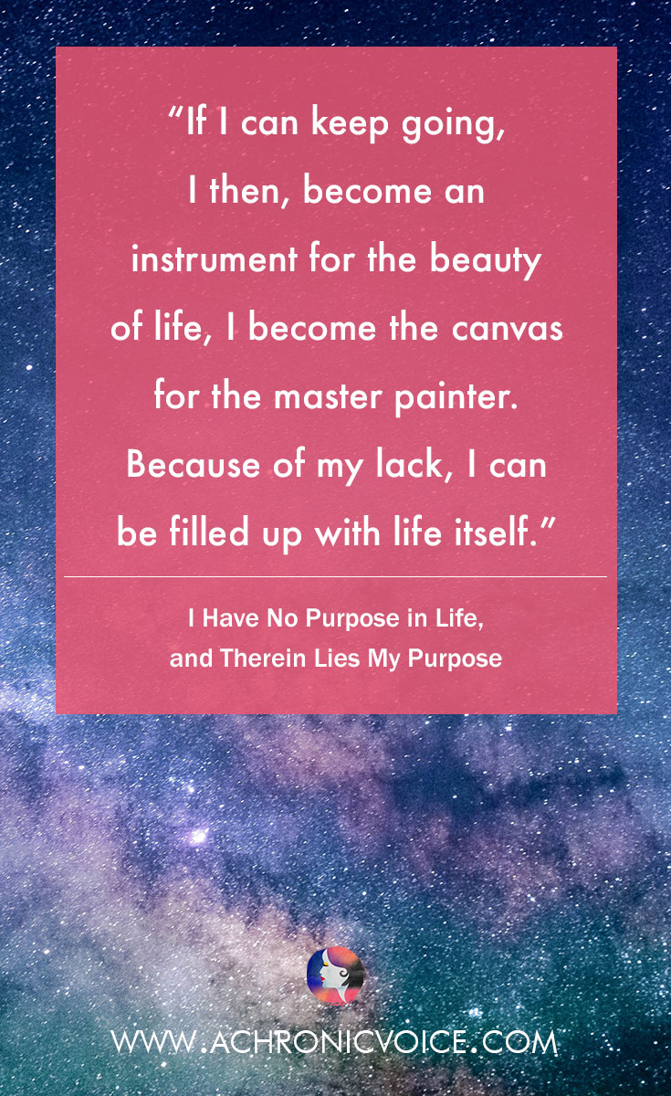 If I can keep going, I then, become an instrument for the beauty of life, I become the canvas for the master painter. Because of my lack, I can be filled up with life itself. | www.achronicvoice.com
