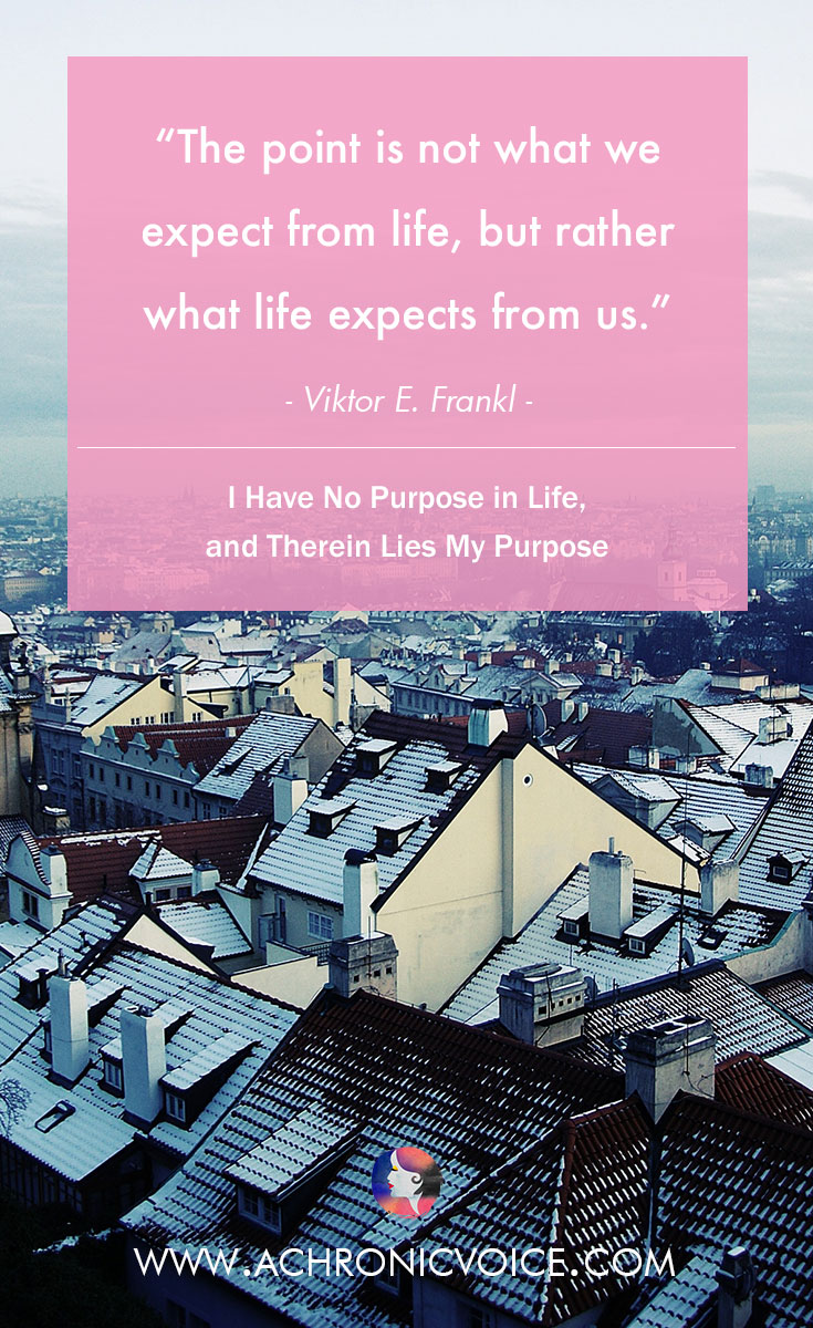 The point is not what we expect from life, but rather what life expects from us. - Viktor E. Frankl | www.achronicvoice.com | #quote #inspiration #lifegoals #selfawareness #chroniclife #spoonies