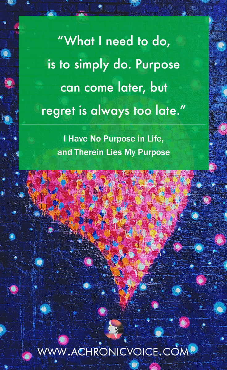 What I need to do, is to simply do. Purpose can come later, but regret is always too late. | www.achronicvoice.com | #achronicvoice #lifelessons #selfreflection #spoonielife #mentalhealth #chronicillness