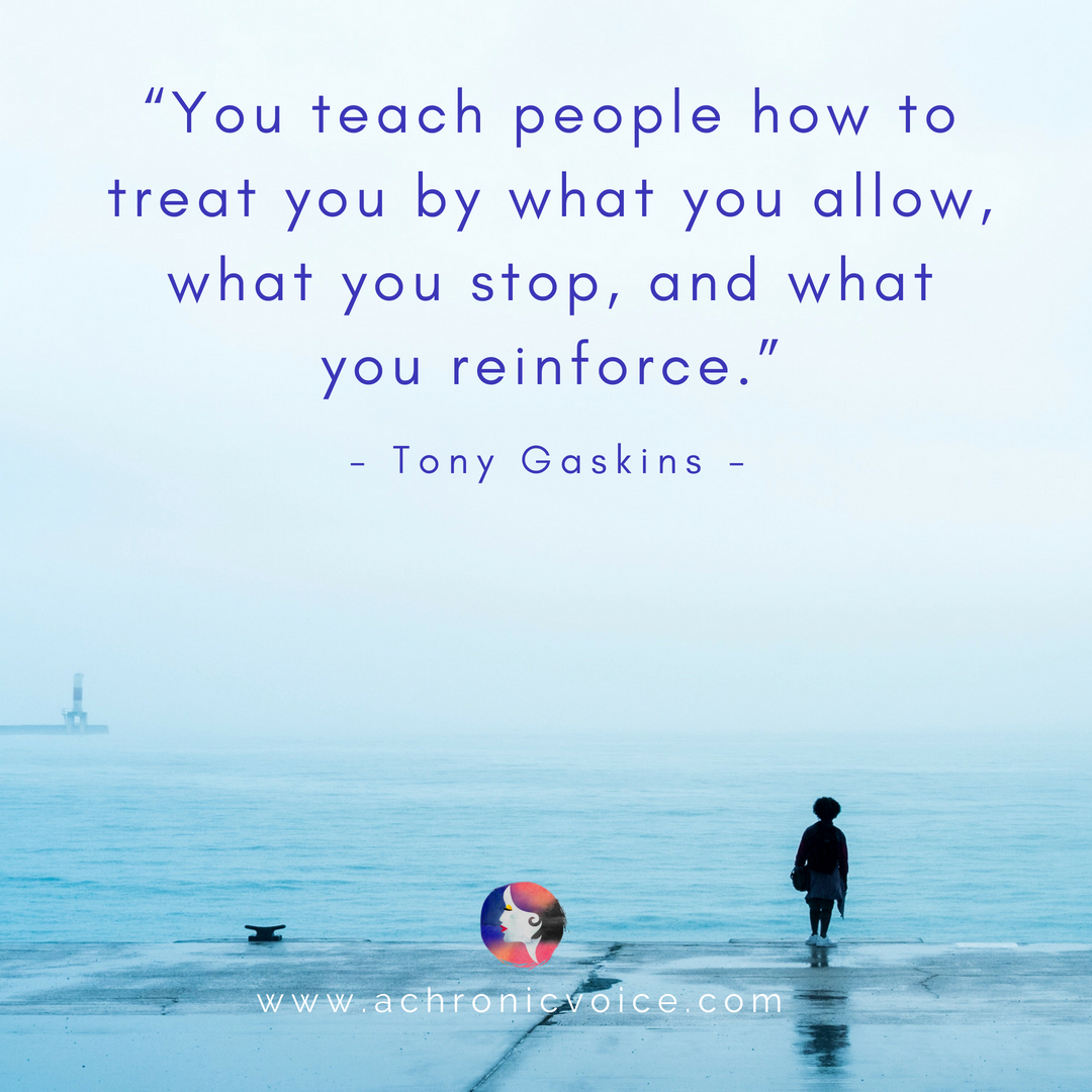 'You teach people how to treat you by what you allow, what you stop, and what you reinforce.' - Tony Gaskins