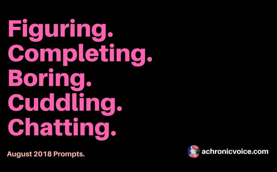 August 2018 Prompts: Figuring, Completing, Boring, Cuddling & Chatting | www.achronicvoice.com