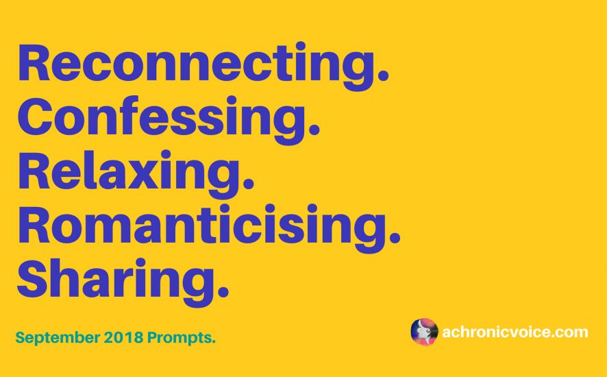 September 2018 Prompts: Reconnecting, Confessing, Relaxing, Romanticising & Sharing   www.achronicvoice.com