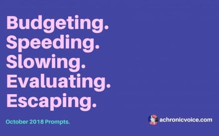 October 2018 Prompts: Budgeting, Speeding, Slowing, Evaluating & Escaping | A Chronic Voice