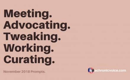 November 2018 Prompts: Meeting, Advocating, Tweaking, Working & Curating | A Chronic Voice