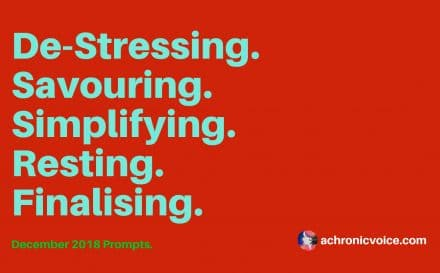 December 2018 Prompts: De-Stressing, Savouring, Simplifying, Resting & Finalising | A Chronic Voice