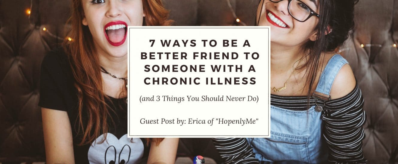 7 Ways to Be a Better Friend to Someone with a Chronic Illness (and 3 Things You Should Never Do)   A Chronic Voice