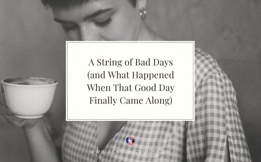 A String of Bad Days (and What Happened When That Good Day Finally Came Along) | A Chronic Voice