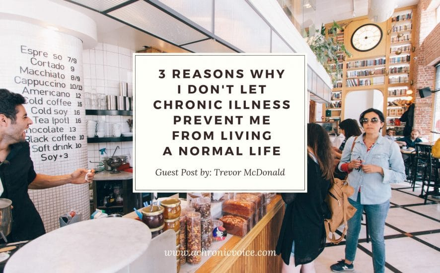 3 Reasons Why I Don't Let Chronic Illness Prevent Me from Living a Normal Life | A Chronic Voice