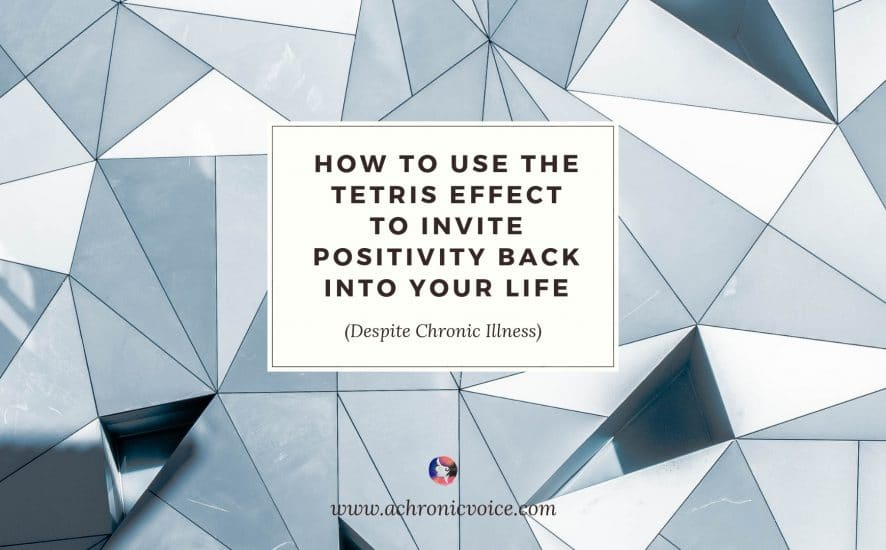How to Use the Tetris Effect to Invite Positivity Back into Your Life, Despite Chronic Illness | A Chronic Voice