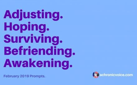 February 2019 Prompts: Adjusting, Hoping, Surviving, Befriending & Awakening | A Chronic Voice