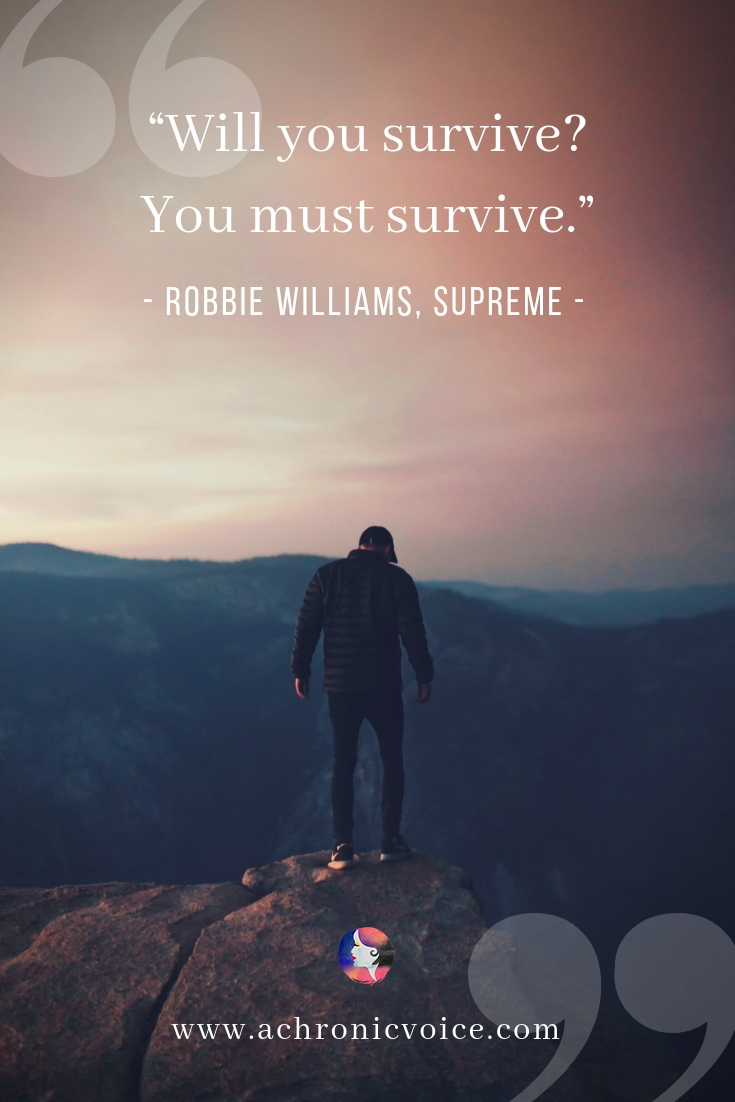 """Will you survive? You must survive."" - Robbie Williams, Supreme ////////// Inspirational Quote / Survive / Thrive / Motivation / QOTD / Spoonie / Chronic Life / Chronic Pain / Mental Health #spoonie #quote #inspiration #chronicillness"
