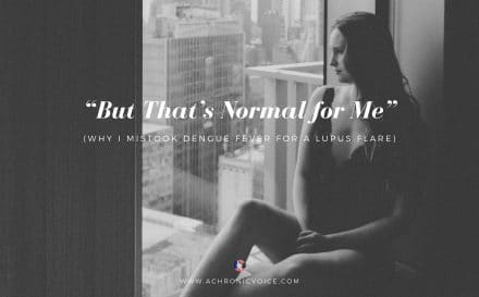 """But That's Normal for Me"" (Why I Mistook Dengue Fever for a Lupus Flare) 