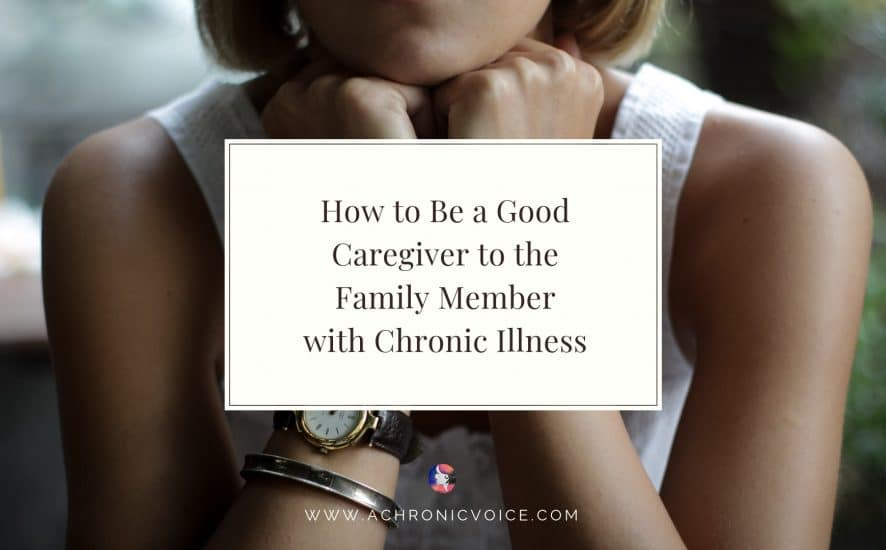 How to Be a Good Caregiver to the Family Member with Chronic Illness | A Chronic Voice