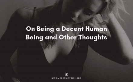 On Being a Decent Human Being and Other Thoughts | A Chronic Voice | Featured Image