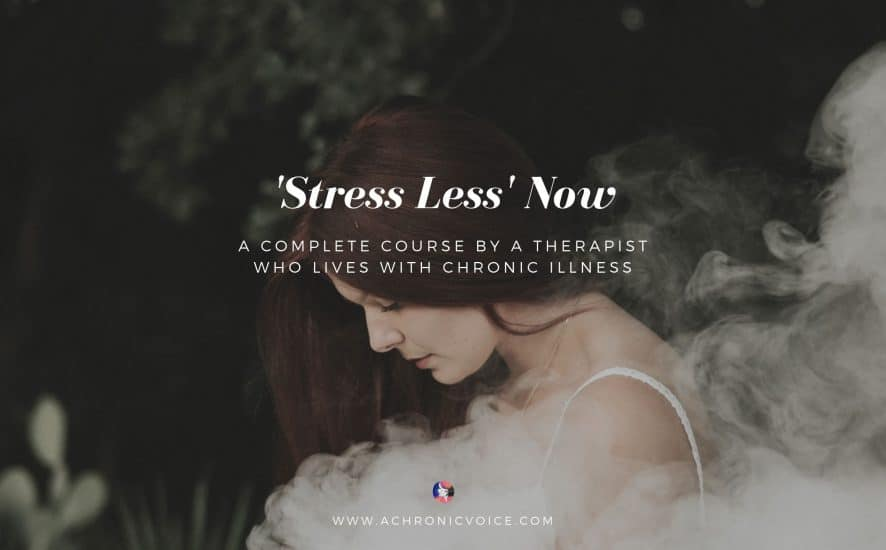 'Stress Less' Now: a Complete Course by a Psychologist Who Lives with Chronic Illness | A Chronic Voice | Featured Image