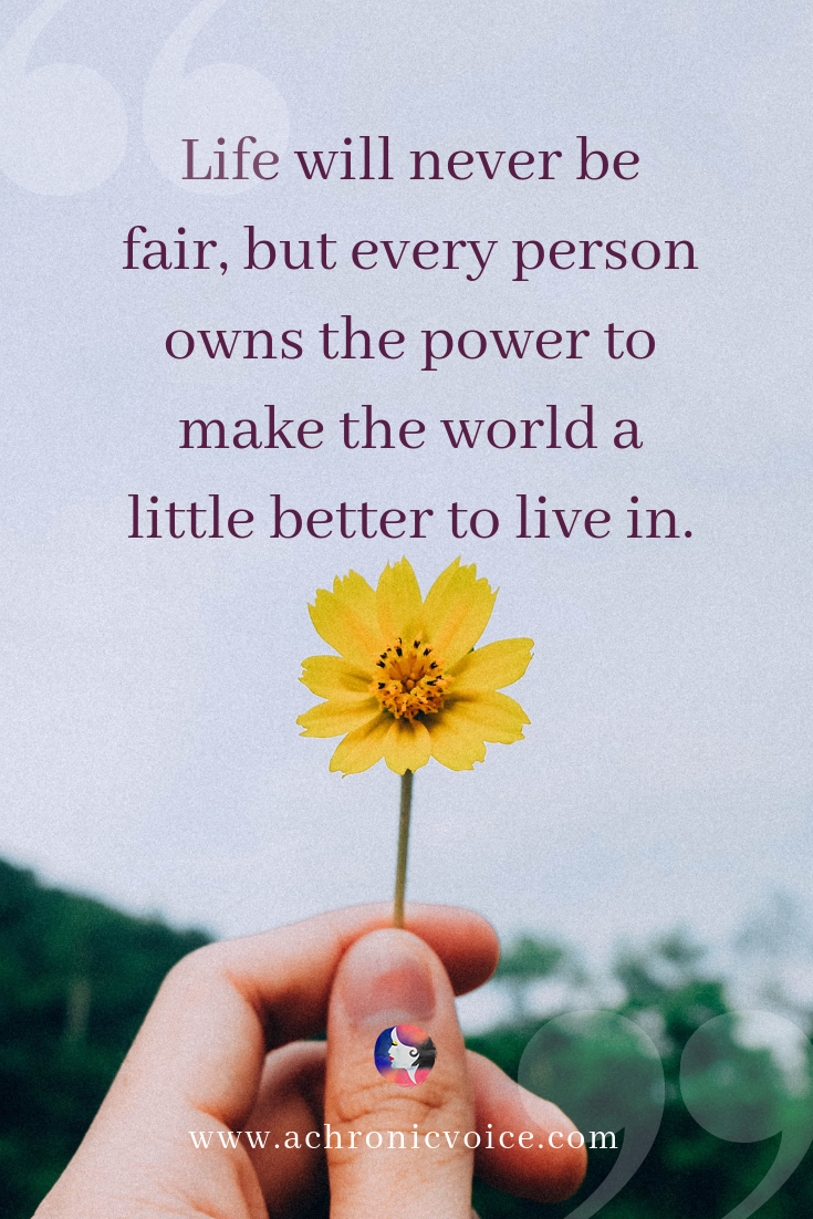 'Life will never be fair. But every person owns the power to make the world a little better to live in.' Pin Image