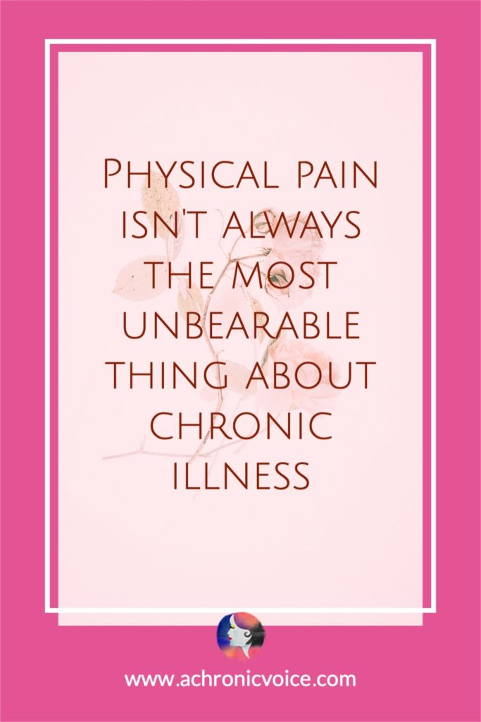 Physical Pain Isn't Always the Most Unbearable Thing About Chronic Illness
