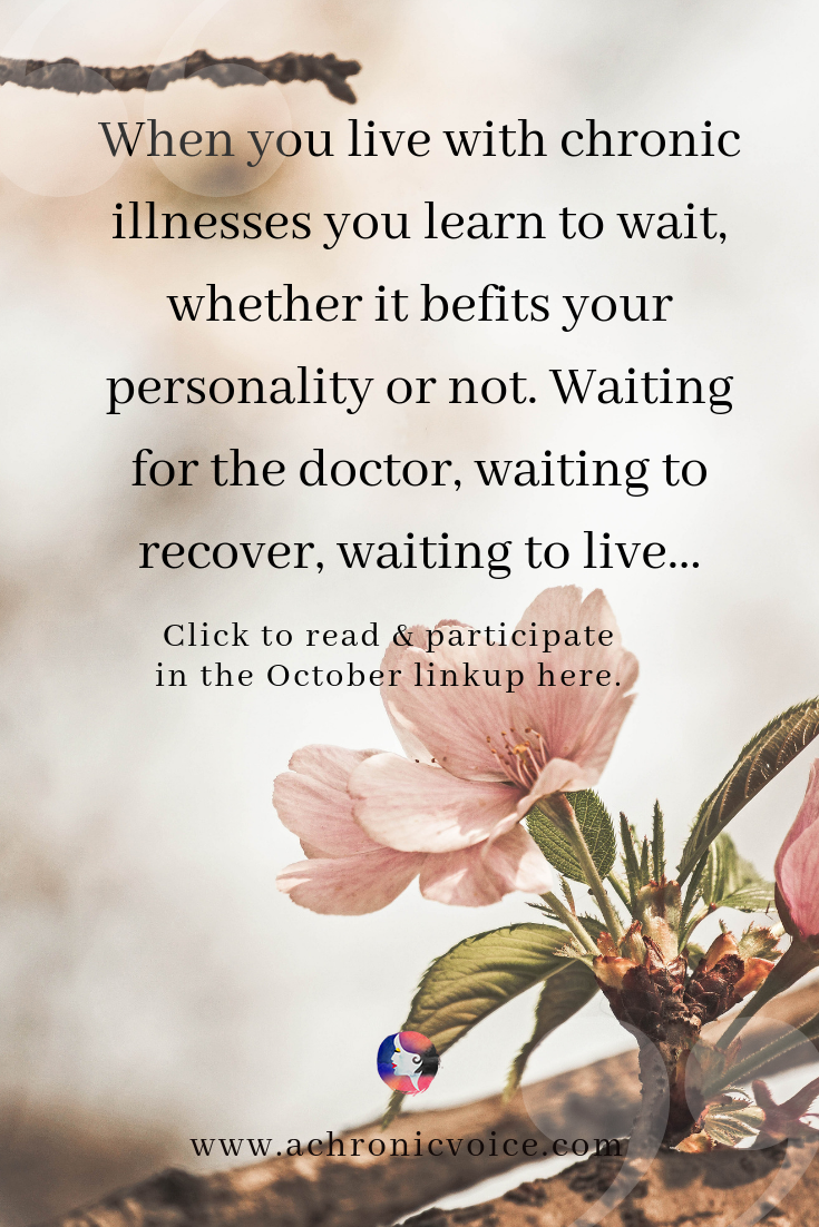 'When you live with chronic illnesses you learn to wait, whether it befits your personality or not. Waiting for the doctor, waiting to recover, waiting to live...' - Pinterest Quote