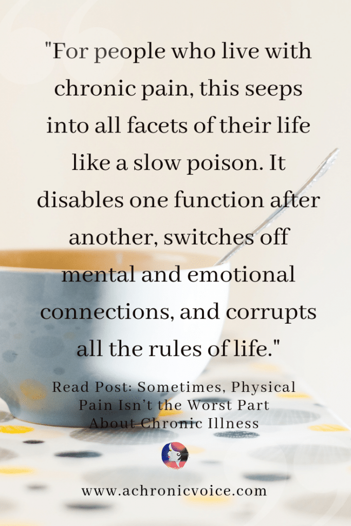 For people who live with chronic pain, this seeps into all facets of their life like a slow poison. It disables one function after another, switches off mental and emotional connections, and corrupts all the rules of life.