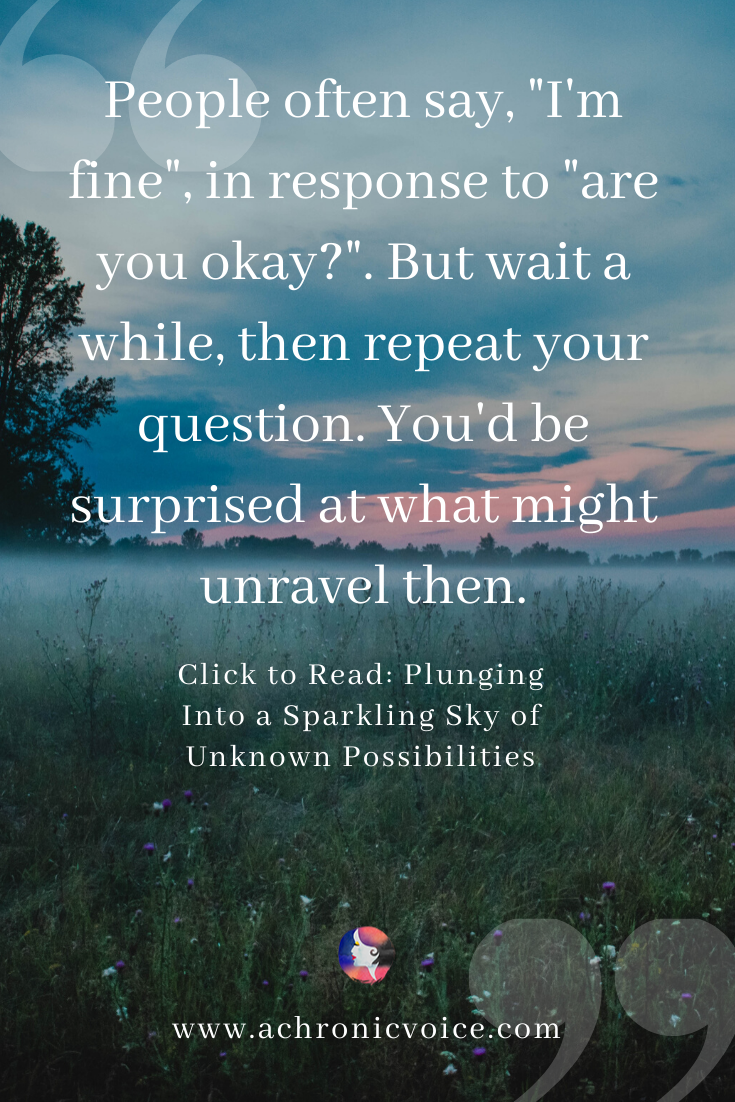 'People often say, 'I'm fine', in response to 'are you okay?'. But wait a while, then repeat your question. You'd be surprised at what might unravel then.' Pinterest Quote