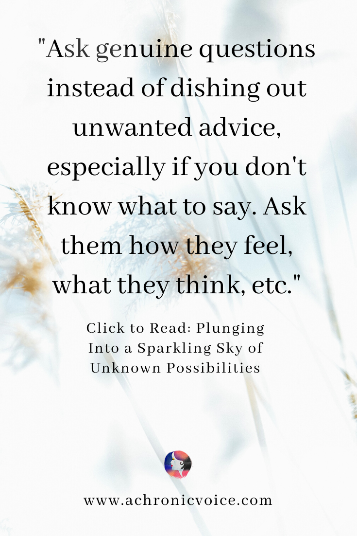 'Ask genuine questions instead of dishing out unwanted advice, especially if you odn't know what to say. Ask them how they feel, what they think, etc.' Pinterest Quote