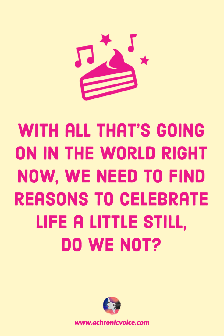 With all that's going on in the world right now, we need to find reasons to celebrate life a little still, do we not? | A Chronic Voice