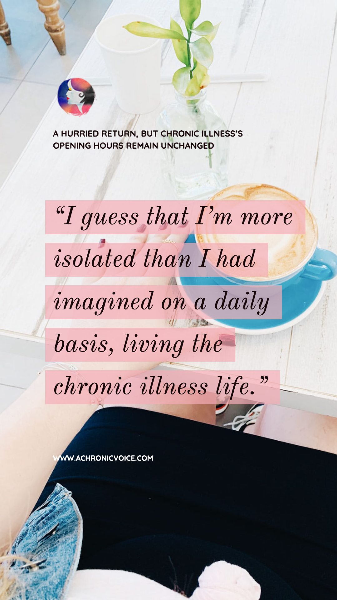 My life actually hasn't changed all that much with the self-isolation and social distancing in place. I guess that I'm more isolated than I had imagined on a daily basis, living the chronic illness life. - A Chronic Voice