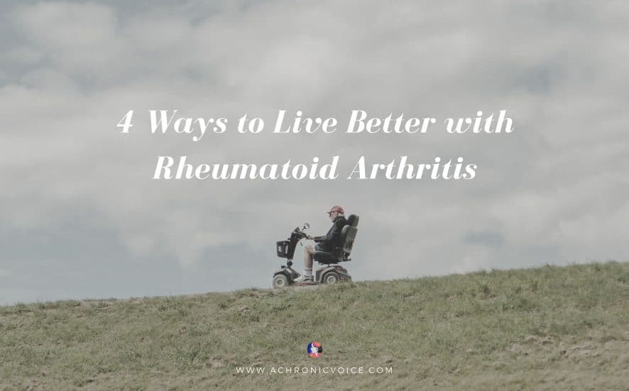 4 Ways to Live Better with Rheumatoid Arthritis | A Chronic Voice