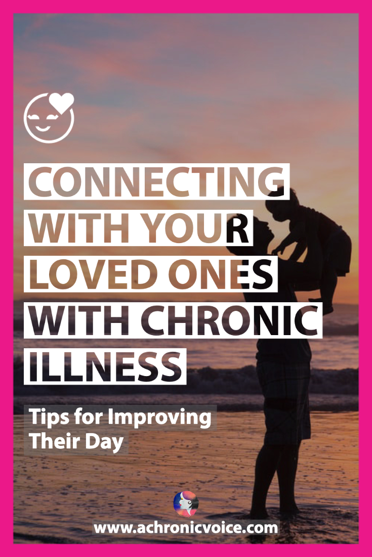 Connecting With Your Loved Ones with Chronic Illness: Tips for Improving Their Day | A Chronic Voice