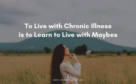 To Live with Chronic Illness is to Learn to Live with Maybes | A Chronic Voice