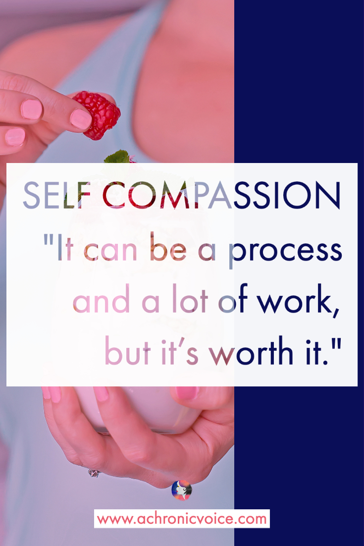 Self Compassion - It can be a process and a lot of work, but it's worth it.