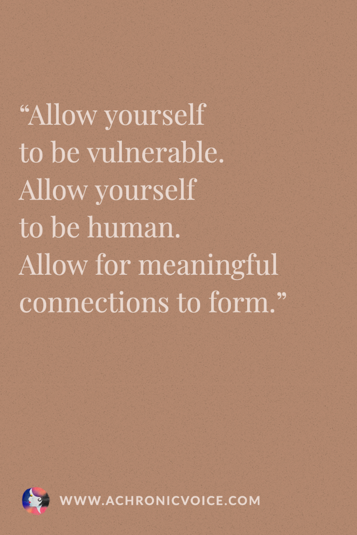 Let others help you. Let them be a real part of your life. Vulnerability is what connects us as human beings, and there is so much joy to be had in allowing for that to happen. Quote