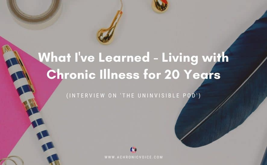 What I've Learned - Living with Chronic Illness for 20 Years (Interview on 'The Uninvisible Pod') | A Chronic Voice