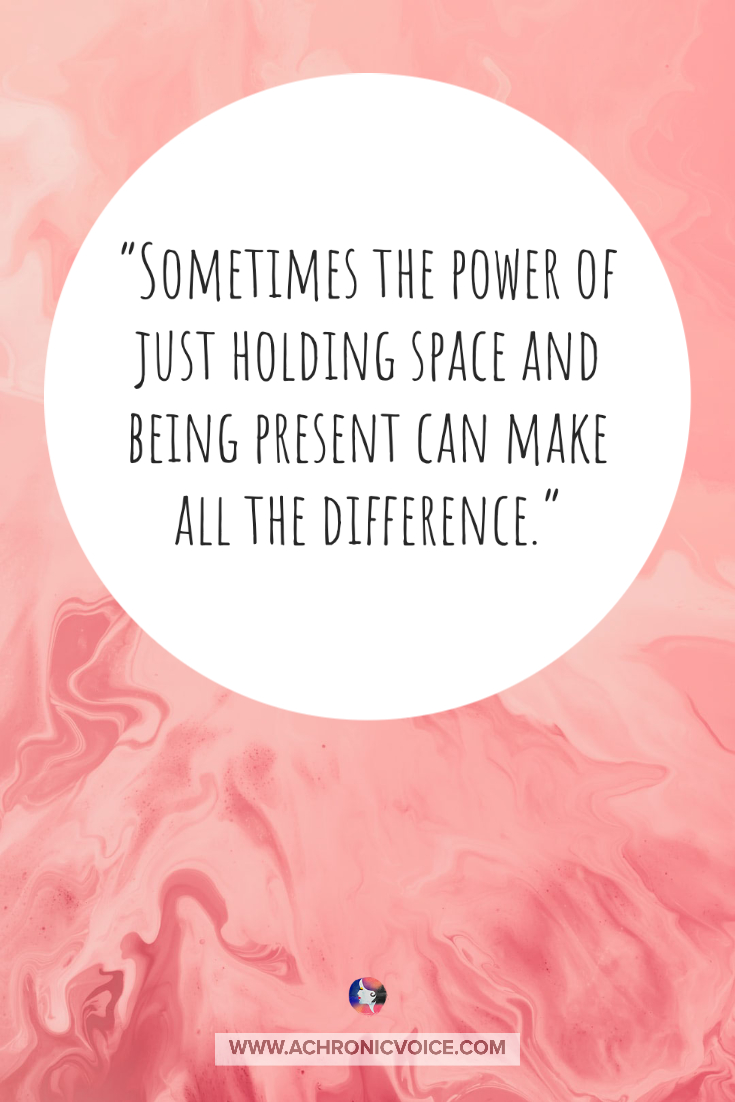 Sometimes the power of just holding space and being present can make all the difference | A Chronic Voice