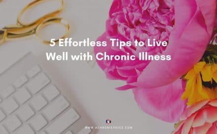 5 Effortless Tips to Live Well with Chronic Illness | A Chronic Voice