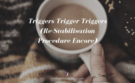 Triggers Trigger Triggers (Re-Stabilisation Procedure Encore) | A Chronic Voice