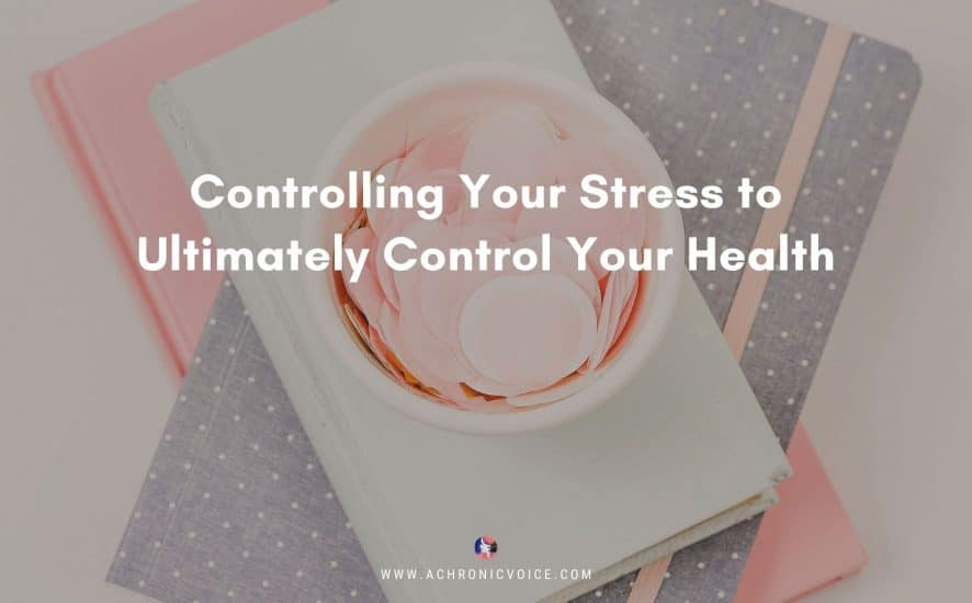Controlling Your Stress to Ultimately Control Your Health | A Chronic Voice