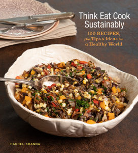 Think Eat Cook Sustainably: 100 Recipes, plus Tips & Ideas for a Healthy World by Rachel Khanna