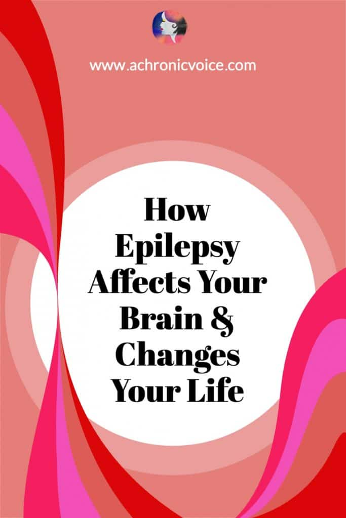 How Epilepsy Affects Your Brain & Changes Your Life - First hand experiences from an epileptic and chronic illness warrior.