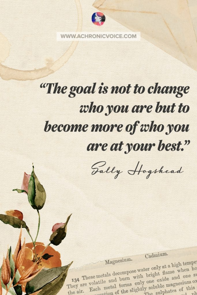 'The goal is not to change who you are but to become more of who you are at your best.' – Sally Hogshead Quote