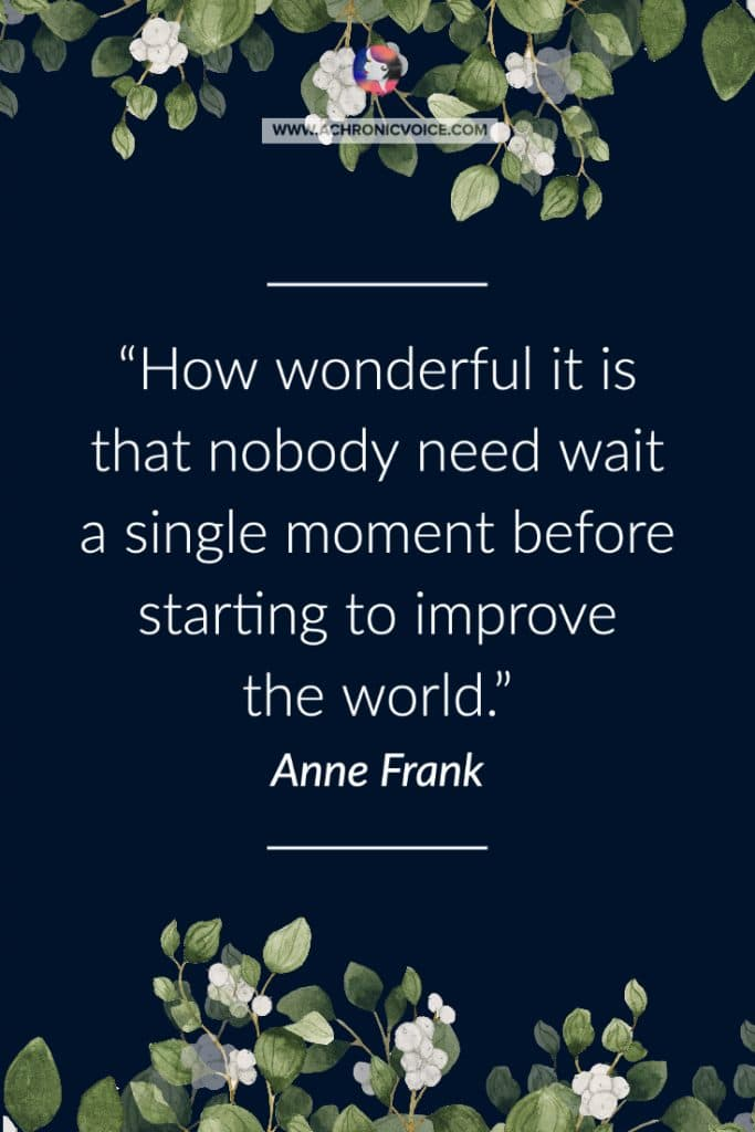 'How wonderful it is that nobody need wait a single moment before starting to improve the world.' — Anne Frank