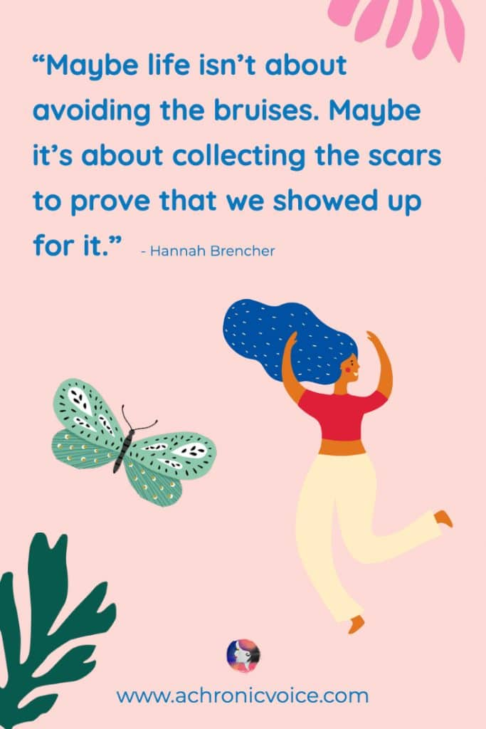 'Maybe life isn't about avoiding the bruises. Maybe it's about collecting the scars to prove that we showed up for it.' — Hannah Brencher Quote