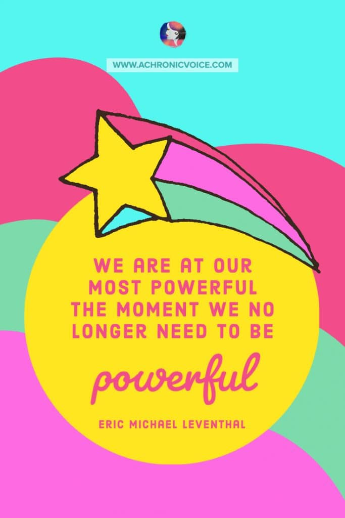 'We are at our most powerful the moment we no longer need to be powerful.' ― Eric Michael Leventhal Quote
