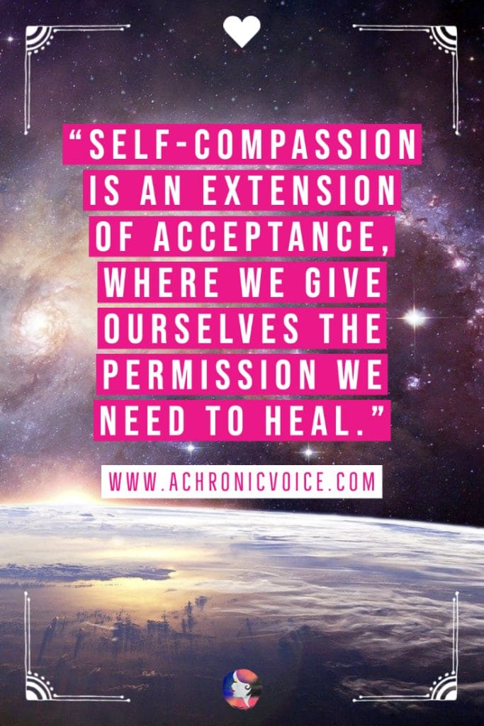 Self-compassion is an extension of acceptance, where we give ourselves the permission we need to heal. Quote on achronicvoice.com