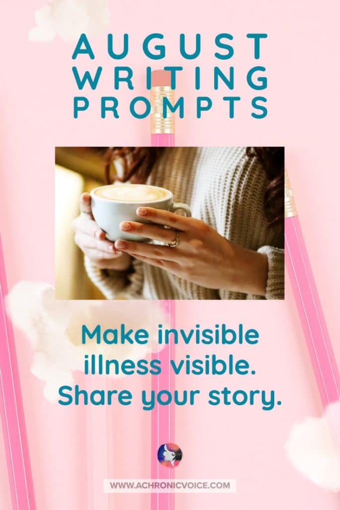 August Writing Prompts - Make Invisible Illness Visible. Share Your Story.